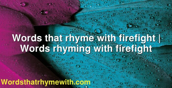 Words that rhyme with firefight | Words rhyming with firefight