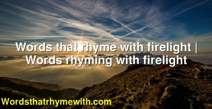 Words that rhyme with firelight | Words rhyming with firelight