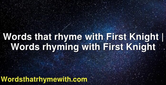 Words that rhyme with First Knight | Words rhyming with First Knight