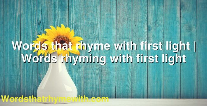 Words that rhyme with first light | Words rhyming with first light