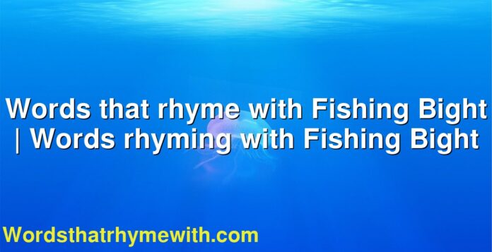 Words that rhyme with Fishing Bight | Words rhyming with Fishing Bight