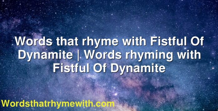 Words that rhyme with Fistful Of Dynamite   Words rhyming with Fistful Of Dynamite