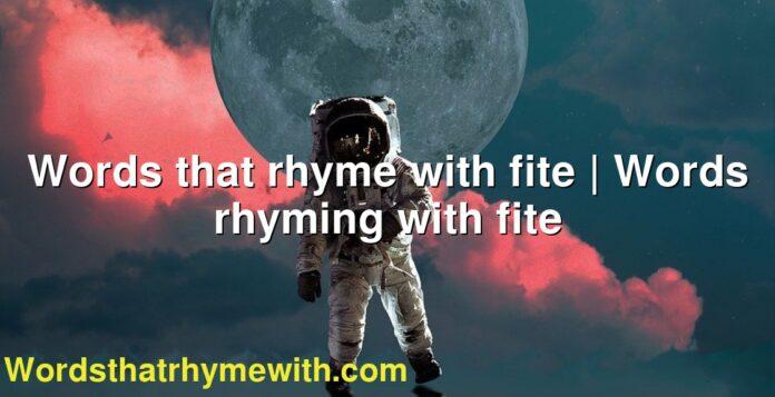 Words that rhyme with fite | Words rhyming with fite