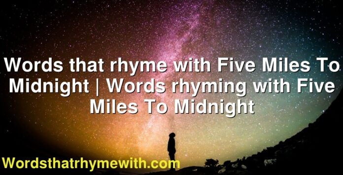 Words that rhyme with Five Miles To Midnight | Words rhyming with Five Miles To Midnight