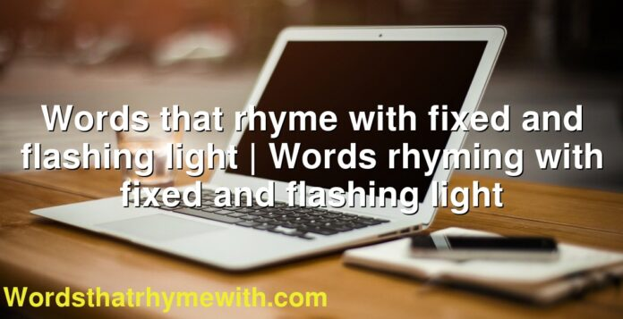Words that rhyme with fixed and flashing light | Words rhyming with fixed and flashing light