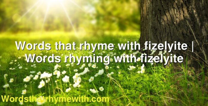 Words that rhyme with fizelyite | Words rhyming with fizelyite