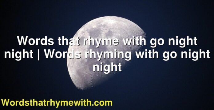 Words that rhyme with go night night | Words rhyming with go night night
