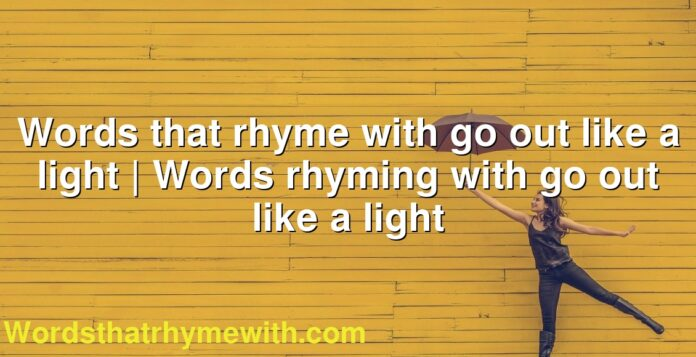 Words that rhyme with go out like a light | Words rhyming with go out like a light