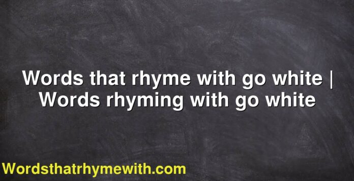 Words that rhyme with go white | Words rhyming with go white