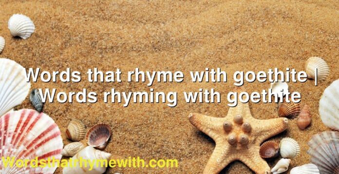 Words that rhyme with goethite | Words rhyming with goethite