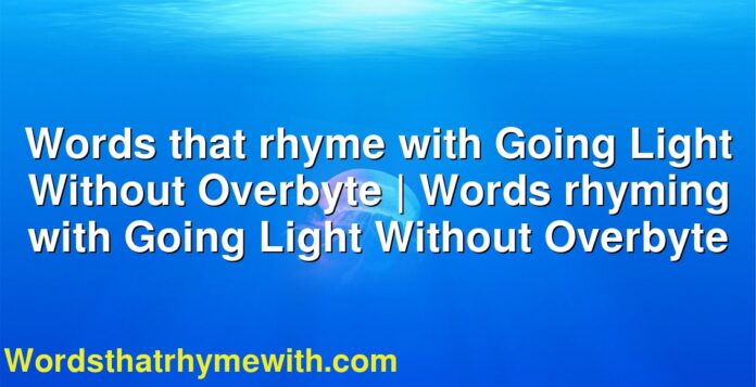 Words that rhyme with Going Light Without Overbyte | Words rhyming with Going Light Without Overbyte
