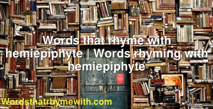 Words that rhyme with hemiepiphyte | Words rhyming with hemiepiphyte