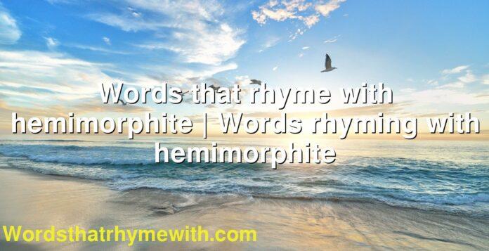 Words that rhyme with hemimorphite | Words rhyming with hemimorphite
