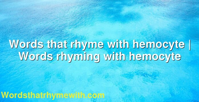Words that rhyme with hemocyte | Words rhyming with hemocyte