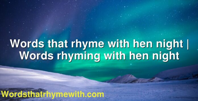 Words that rhyme with hen night | Words rhyming with hen night