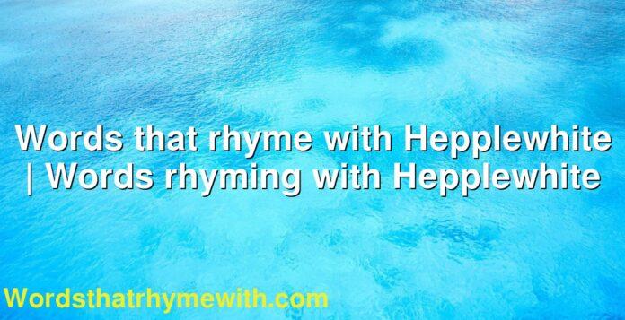 Words that rhyme with Hepplewhite | Words rhyming with Hepplewhite