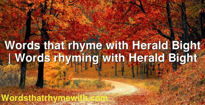 Words that rhyme with Herald Bight   Words rhyming with Herald Bight