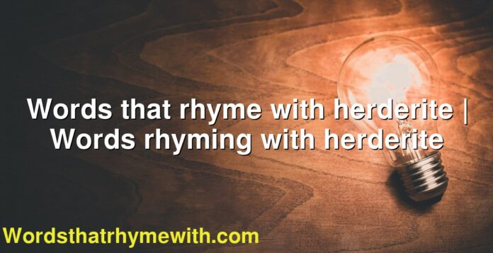 Words that rhyme with herderite | Words rhyming with herderite