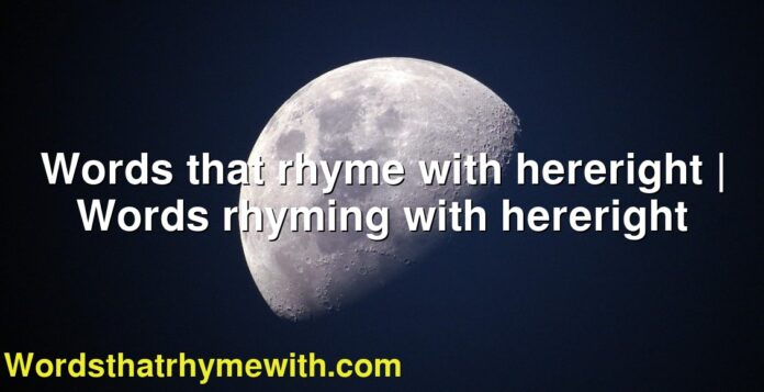 Words that rhyme with hereright   Words rhyming with hereright