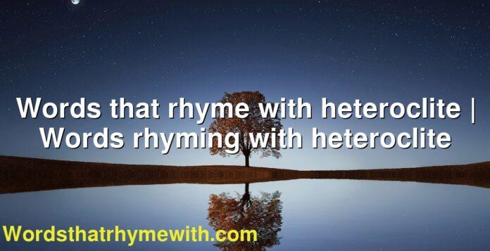 Words that rhyme with heteroclite   Words rhyming with heteroclite