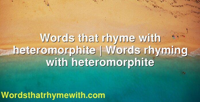 Words that rhyme with heteromorphite | Words rhyming with heteromorphite