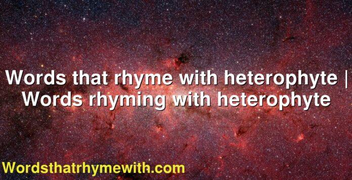Words that rhyme with heterophyte   Words rhyming with heterophyte
