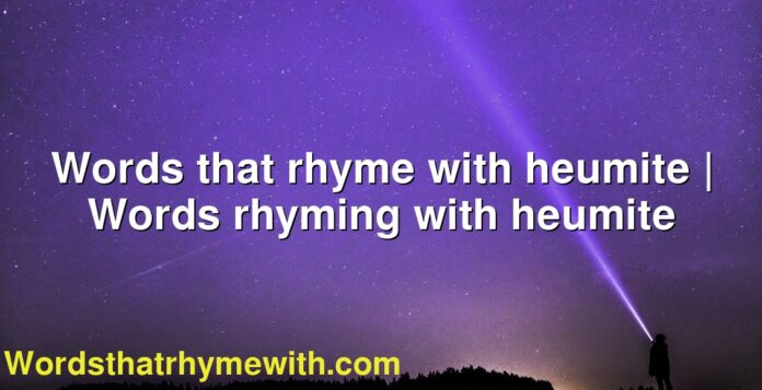 Words that rhyme with heumite | Words rhyming with heumite