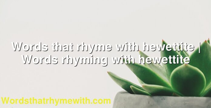 Words that rhyme with hewettite | Words rhyming with hewettite