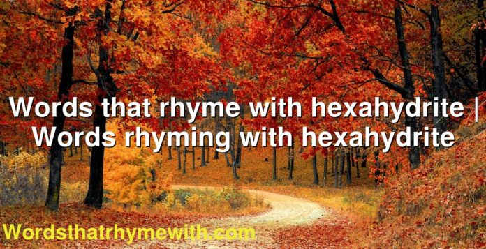 Words that rhyme with hexahydrite | Words rhyming with hexahydrite