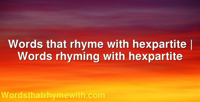Words that rhyme with hexpartite | Words rhyming with hexpartite