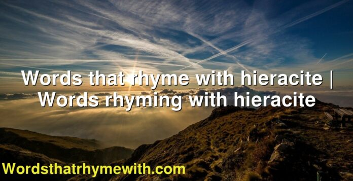 Words that rhyme with hieracite | Words rhyming with hieracite