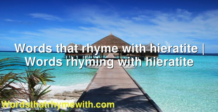 Words that rhyme with hieratite   Words rhyming with hieratite