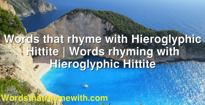 Words that rhyme with Hieroglyphic Hittite | Words rhyming with Hieroglyphic Hittite
