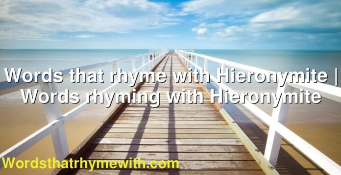 Words that rhyme with Hieronymite | Words rhyming with Hieronymite
