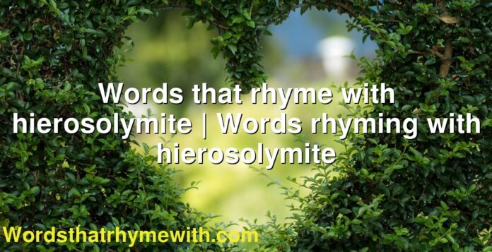 Words that rhyme with hierosolymite | Words rhyming with hierosolymite