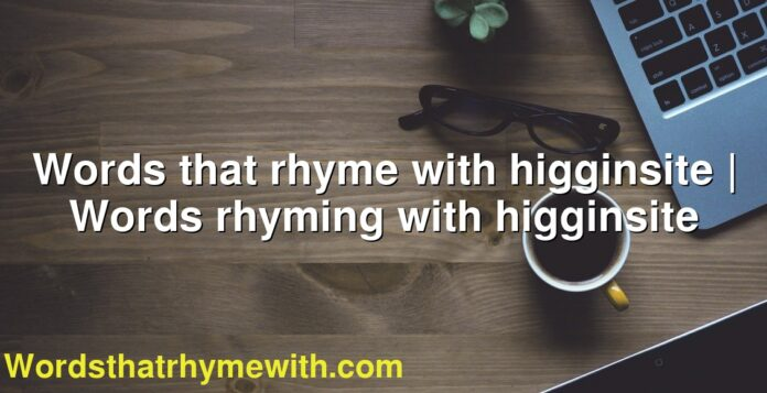 Words that rhyme with higginsite | Words rhyming with higginsite