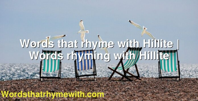 Words that rhyme with Hillite | Words rhyming with Hillite
