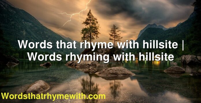 Words that rhyme with hillsite | Words rhyming with hillsite