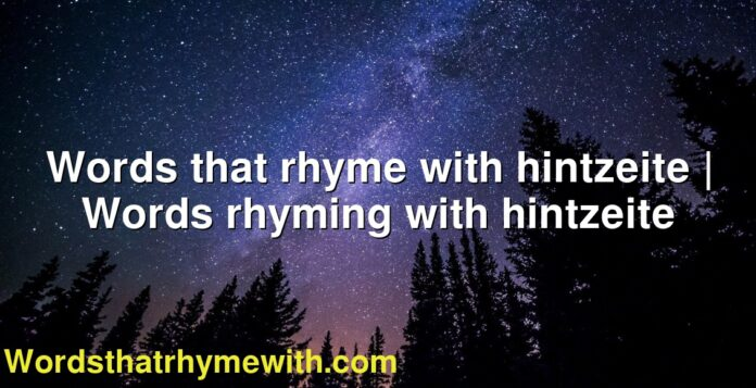 Words that rhyme with hintzeite | Words rhyming with hintzeite