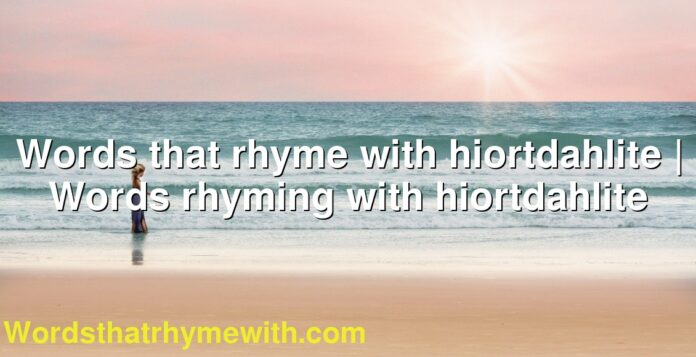 Words that rhyme with hiortdahlite | Words rhyming with hiortdahlite