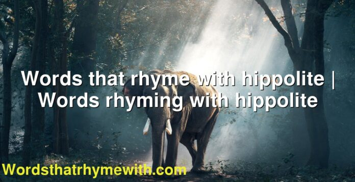 Words that rhyme with hippolite   Words rhyming with hippolite