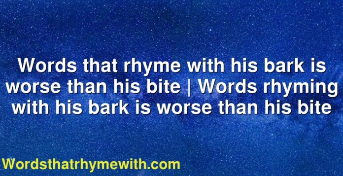 Words that rhyme with his bark is worse than his bite   Words rhyming with his bark is worse than his bite
