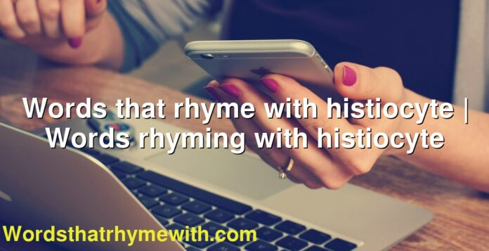 Words that rhyme with histiocyte   Words rhyming with histiocyte