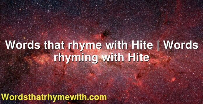 Words that rhyme with Hite | Words rhyming with Hite