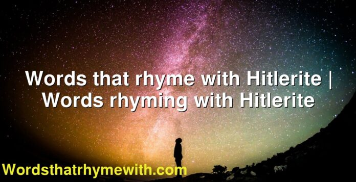 Words that rhyme with Hitlerite | Words rhyming with Hitlerite