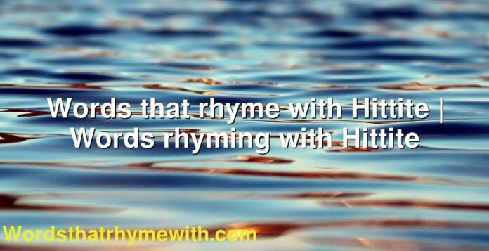 Words that rhyme with Hittite | Words rhyming with Hittite