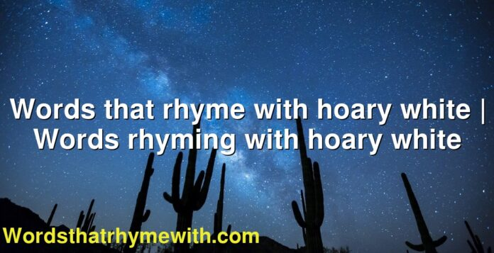 Words that rhyme with hoary white   Words rhyming with hoary white