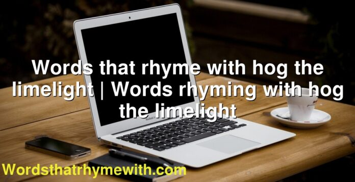 Words that rhyme with hog the limelight | Words rhyming with hog the limelight
