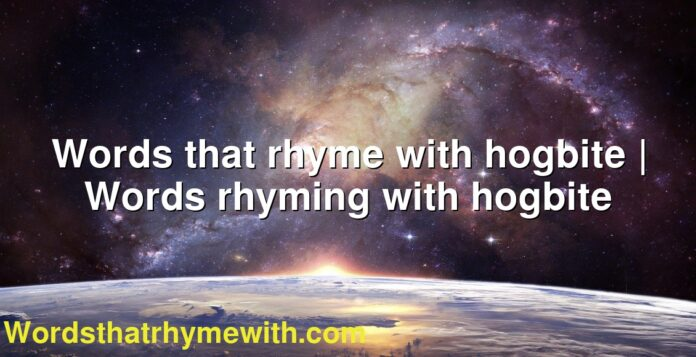 Words that rhyme with hogbite | Words rhyming with hogbite