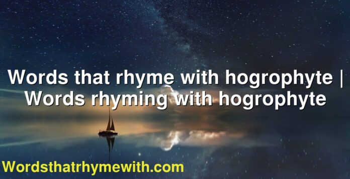 Words that rhyme with hogrophyte | Words rhyming with hogrophyte